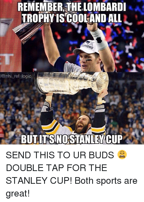 Logic, Memes, and National Hockey League (NHL): REMEMBER,THE LOMBARDI  TROPHYISCOOLANDALLL-  PIO  NS  @nhl_ref logic  BUT IT'S NO STANIEWCUP . SEND THIS TO UR BUDS 😩 DOUBLE TAP FOR THE STANLEY CUP! Both sports are great!