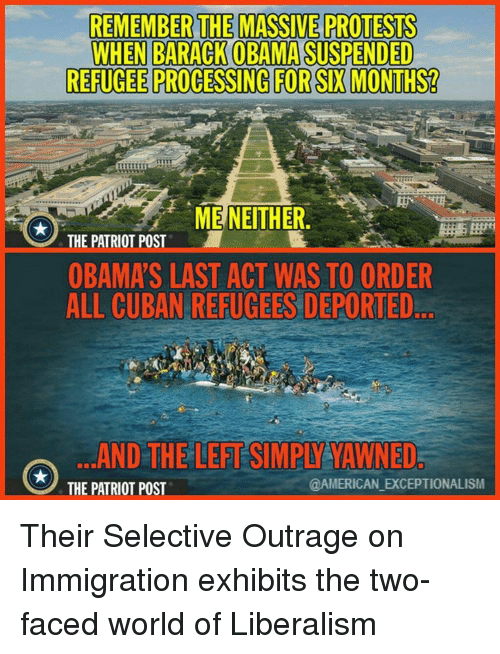 Two-Face: REMEMBER THE MASSIVE PROTESTS  WHEN BARACK OBAMA SUSPENDED  REFUGEE PROCESSING FOR SIX MONTHS?  ME NEITHER  THE PATRIOT POST  OBAMA S LAST ACT WAS TO ORDER  ALL CUBAN REFUGEES DEPORTED  AND THE LEFTSIMPIYATAWNED  TAMERICAN EXCEPTIONALISM  THE PATRIOT POST Their Selective Outrage on Immigration exhibits the two-faced world of Liberalism