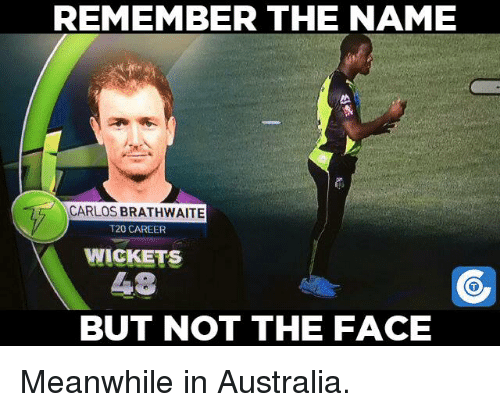 Meanwhile In Australia: REMEMBER THE NAME  CARLOS BRATHWAITE  T20 CAREER  WICKETS  48  BUT NOT THE FACE Meanwhile in Australia.