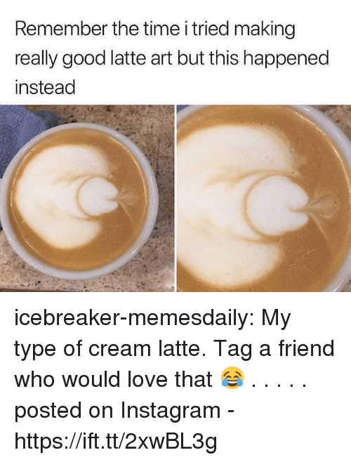 My Type: Remember the time i tried making  really good latte art but this happened  instead icebreaker-memesdaily:  My type of cream latte. Tag a friend who would love that 😂 . . . . .              posted on Instagram - https://ift.tt/2xwBL3g