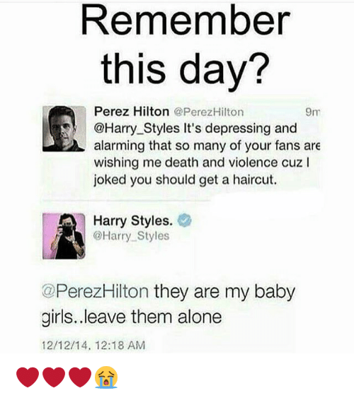 perez hilton: Remember  this day?  Perez Hilton  @PerezHilton  9m  @Harry Styles It's depressing and  alarming that so many of your fans are  wishing me death and violence cuz l  joked you should get a haircut.  A Harry Styles.  @Harry Styles  @PerezHilton they are my baby  girls..leave them alone  12/12/14, 12:18 AM ❤❤❤😭