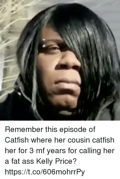 Ass, Blackpeopletwitter, and Catfished: Remember this episode of Catfish where her cousin catfish her for 3 mf years for calling her a fat ass Kelly Price? https://t.co/606mohrrPy