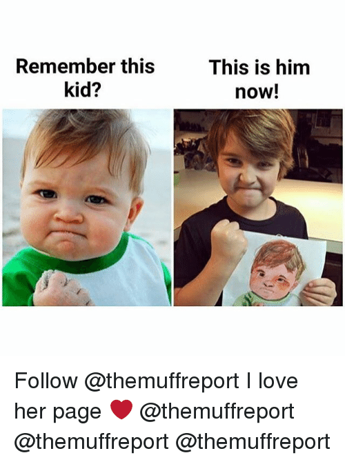 Love, Memes, and 🤖: Remember this  kid?  This is him  now! Follow @themuffreport I love her page ❤️ @themuffreport @themuffreport @themuffreport
