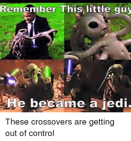out of control: Remember This little guy  He became a jedi These crossovers are getting out of control