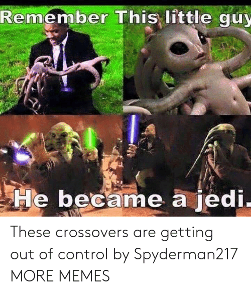out of control: Remember This little guy  He became a jedi These crossovers are getting out of control by Spyderman217 MORE MEMES