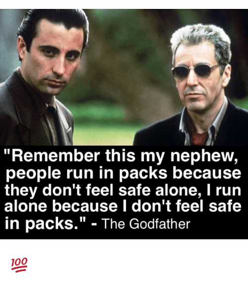 "The Godfather: ""Remember this my nephew,  people run in packs because  they don't feel safe alone, I run  alone because I don't feel safe  in packs  The Godfather 💯"