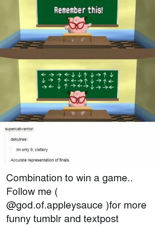 Finals, Funny, and God: Remember this!  supercatwarrior  dekutree:  im only 9, clefairy  Accurate representation of finals Combination to win a game.. Follow me ( @god.of.appleysauce )for more funny tumblr and textpost