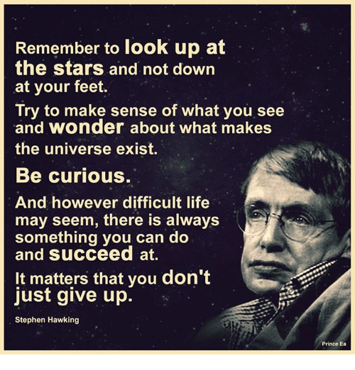 Stephen Hawk: Remember to look up at  the stars and not down  at your feet  Try to make sense of what you see  and wonder about what makes  the universe exist.  Be curious.  And however difficult life  may seem, there is always  something you can do  and succeed at.  It matters that you don't  just give up  Stephen Hawking  Prince Ea