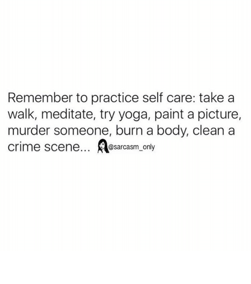 Bodies , Crime, and Funny: Remember to practice self care: take a  walk, meditate, try yoga, paint a picture,  murder someone, burn a body, clean a  Crime scene... @sarcasm only ⠀
