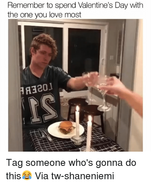 Funny, Love, and Valentine's Day: Remember to spend Valentine's Day with  the one you love most Tag someone who's gonna do this😂 Via tw-shaneniemi