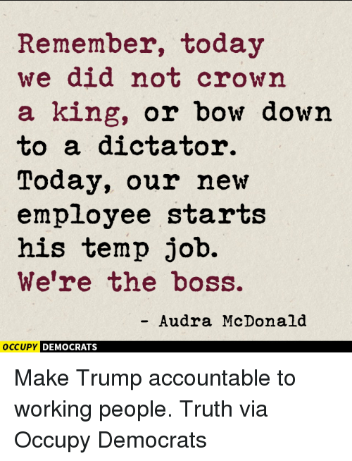 Audra: Remember, today  we did not crown  a king, or bow down  to a dictator.  Today, our new  employee starts  his temp job.  We're the boss.  Audra McDonald  OCCUPY DEMOCRATS Make Trump accountable to working people. Truth via Occupy Democrats