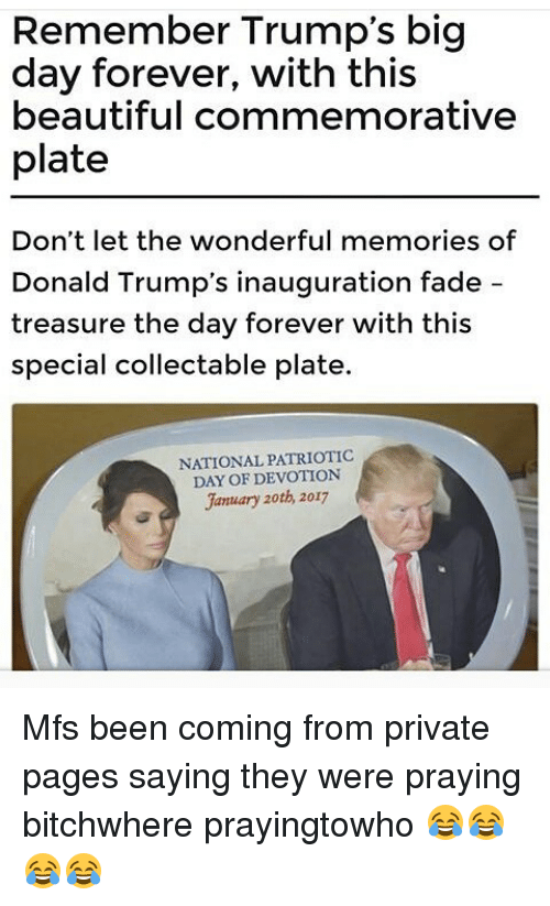 Memes, Faded, and 🤖: Remember Trump's big  day forever, with this  beautiful commemorative  plate  Don't let the wonderful memories of  Donald Trump's inauguration fade  treasure the day forever with this  special collectable plate.  NATIONAL PATRIOTIC  DAY OF DEVOTION  January 20th, 2017 Mfs been coming from private pages saying they were praying bitchwhere prayingtowho 😂😂😂😂