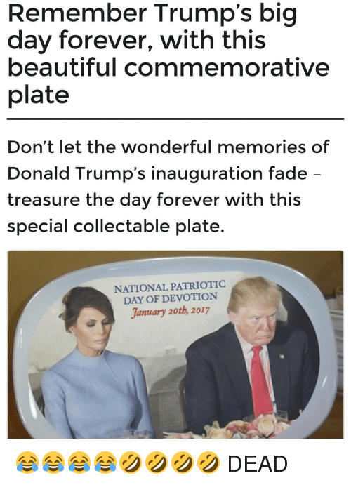 Memes, Faded, and 🤖: Remember Trump's big  day forever, with this  beautiful commemorative  plate  Don't let the wonderful memories of  Donald Trump's inauguration fade  treasure the day forever with this  special collectable plate.  NATIONAL PATRIOTIC  DAY OF DEVOTION  January 20th, 2017 😂😂😂😂🤣🤣🤣🤣 DEAD