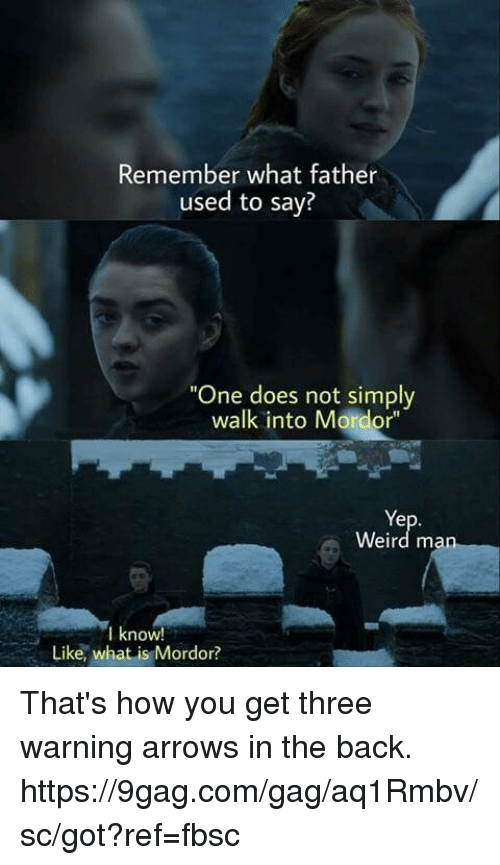 "gagging: Remember what father  used to say?  One does not simply  walk into Mordor""  Ye  Weird man  lknoW!  Like, what is Mordor? That's how you get three warning arrows in the back. https://9gag.com/gag/aq1Rmbv/sc/got?ref=fbsc"