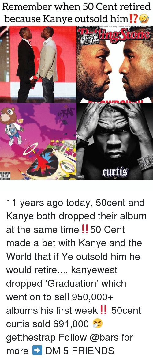 50 cent: Remember when 50 Cent retired  because Kanye outsold him  CAMPAIGN '08  THE GOP & THE  ENDLESS WAR  BY MATT TAIBBI  1n9Stone  RENTAL  VISORY  curtis  ICIT CONTENT  IHn 11 years ago today, 50cent and Kanye both dropped their album at the same time‼️50 Cent made a bet with Kanye and the World that if Ye outsold him he would retire.... kanyewest dropped 'Graduation' which went on to sell 950,000+ albums his first week‼️ 50cent curtis sold 691,000 🤧 getthestrap Follow @bars for more ➡️ DM 5 FRIENDS