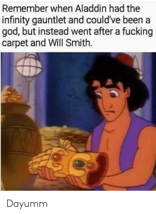 Aladdin: Remember when Aladdin had the  infinity gauntlet and could've been a  god, but instead went after a fucking  carpet and Will Smith. Dayumm