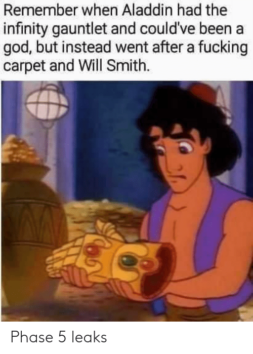 gauntlet: Remember when Aladdin had the  infinity gauntlet and could've been a  god, but instead went after a fucking  carpet and Will Smith Phase 5 leaks