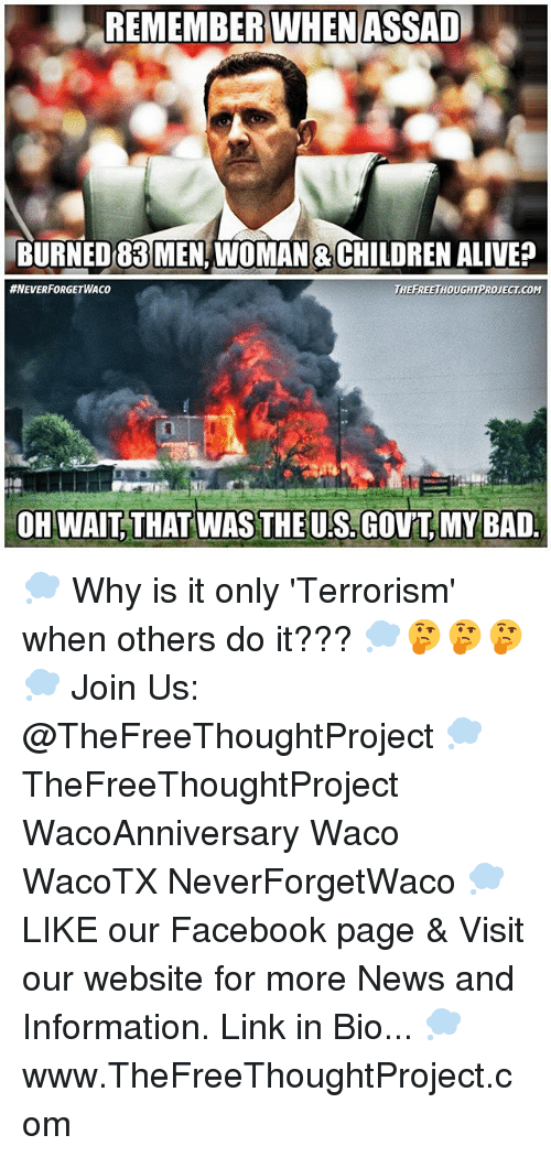 assad: REMEMBER WHEN ASSAD  BURNED MEN WOMAN 8CHILDREN ALIVE  HNEVERFORGETWAco  THEFREETHOUGHTPROJECTACOM  OH WAIT THAT WAS THEUS. GovT, MY BAD 💭 Why is it only 'Terrorism' when others do it??? 💭🤔🤔🤔💭 Join Us: @TheFreeThoughtProject 💭 TheFreeThoughtProject WacoAnniversary Waco WacoTX NeverForgetWaco 💭 LIKE our Facebook page & Visit our website for more News and Information. Link in Bio... 💭 www.TheFreeThoughtProject.com