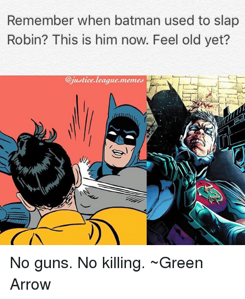 Feeling Old: Remember when batman used to slap  Robin? This is him now. Feel old yet?  @justice.league.memes No guns. No killing. ~Green Arrow