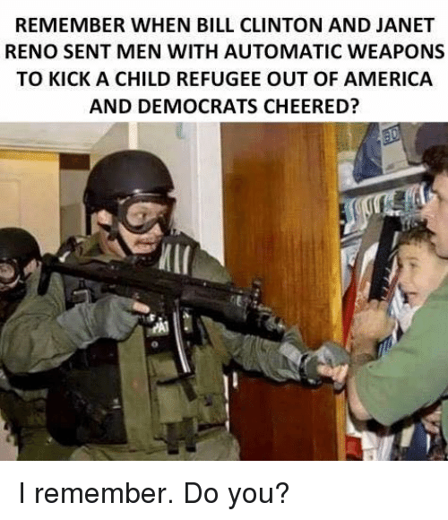 miis: REMEMBER WHEN BILL CLINTON AND JANET  RENO SENT MEN WITH AUTOMATIC WEAPONS  TO KICK A CHILD REFUGEE OUT OF AMERICA  AND DEMOCRATS CHEERED?  MII I remember. Do you?