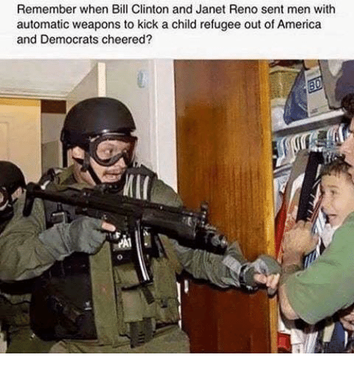 America, Bill Clinton, and Memes: Remember when Bill Clinton and Janet Reno sent men with  automatic weapons to kick a child refugee out of America  and Democrats cheered  И11