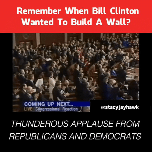 jayhawk: Remember when Bill Clinton  Wanted To Build A Wall?  COMING UP NEXT  LIVE: Congressional Reaction  Castacy jayhawk  THUNDEROUS APPLAUSE FROM  REPUBLICANS AND DEMOCRATS