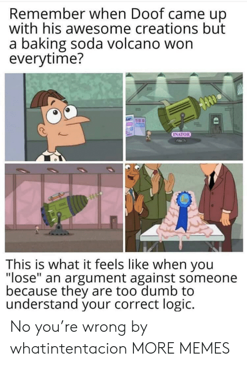 "What It Feels Like: Remember when Doof came up  with his awesome creations but  a baking soda volcano won  everytime?  INATOR  This is what it feels like when you  ""lose"" an argument against someone  because they are too dumb to  understand your correct logic. No you're wrong by whatintentacion MORE MEMES"