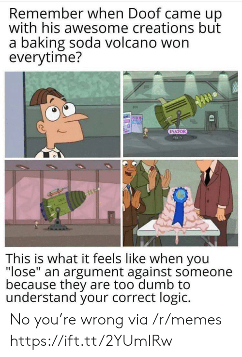 "Volcano: Remember when Doof came up  with his awesome creations but  a baking soda volcano won  everytime?  INATOR  This is what it feels like when you  ""lose"" an argument against someone  because they are too dumb to  understand your correct logic. No you're wrong via /r/memes https://ift.tt/2YUmIRw"