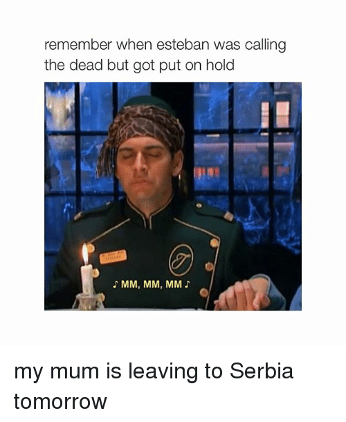 Serbia: remember when esteban was calling  the dead but got put on hold  MM, MM, MM my mum is leaving to Serbia tomorrow