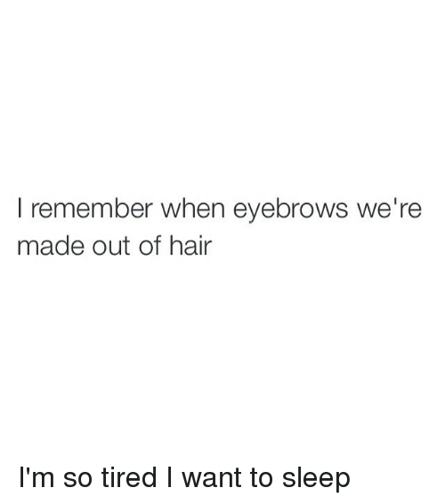 Girl Memes: remember when eyebrows we're  made out of hair I'm so tired I want to sleep