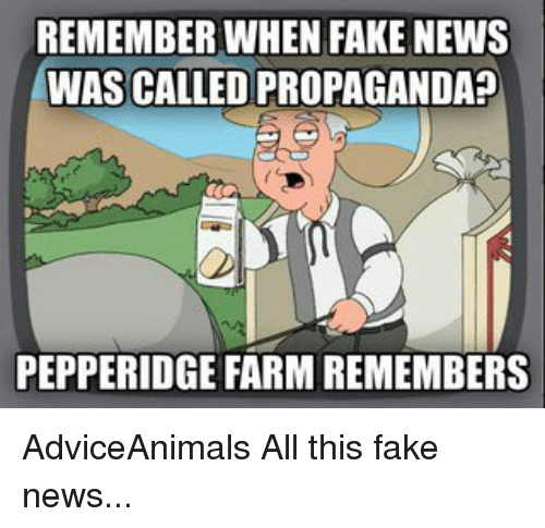 Memes, Propaganda, and Farming: REMEMBER WHEN FAKE NEWS  WAS CALLED PROPAGANDA  PEPPERIDGE FARM REMEMBERS AdviceAnimals All this fake news...
