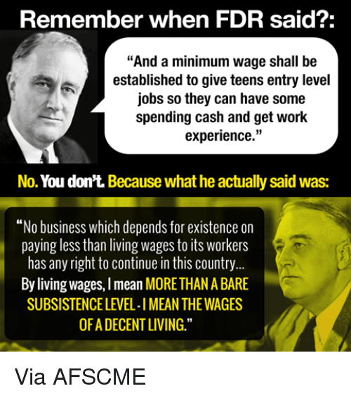 """Memes, Work, and Business: Remember when FDR said?:  """"And a minimum wage shall be  established to give teens entry level  jobs so they can have some  spending cash and get work  experience  No. You don't. Because what he actually said was:  """"No business which depends for existence on  paying less than living wages to its workers  has any right to continue in this country  By living wages, Imean MORETHANABARE  SUBSISTENCE LEVEL-IMEAN THE WAGES  OFADECENT LIVING."""" Via AFSCME"""