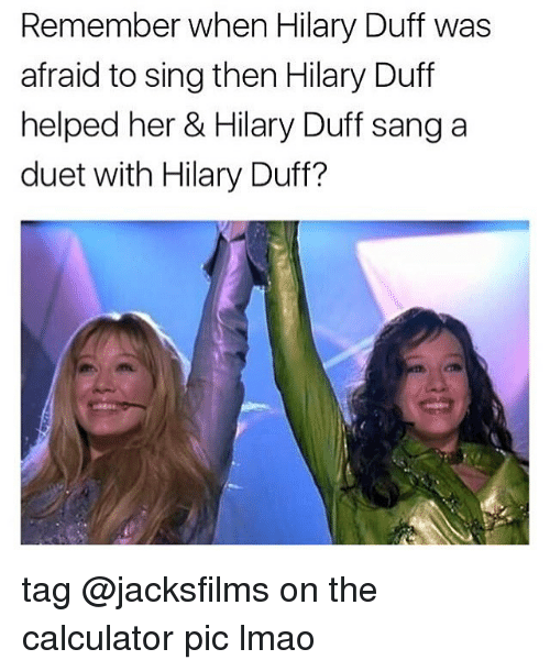 Lmao, Sang, and Calculator: Remember when Hilary Duff was  afraid to sing then Hilary Duff  helped her & Hilary Duff sang a  duet with Hilary Duff? tag @jacksfilms on the calculator pic lmao