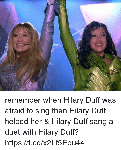 Sang, Duff, and Hilary Duff: remember when Hilary Duff was afraid to sing then Hilary Duff helped her & Hilary Duff sang a duet with Hilary Duff? https://t.co/x2Lf5Ebu44