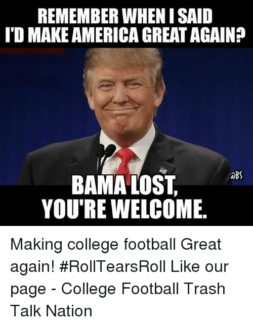 College Football, Memes, and Trash: REMEMBER WHEN ISAID  ITO MAKEAMERICAGREATAGAIN?  BS  BAMA LOST  YOU'RE WELCOME Making college football Great again! #RollTearsRoll  Like our page - College Football Trash Talk Nation