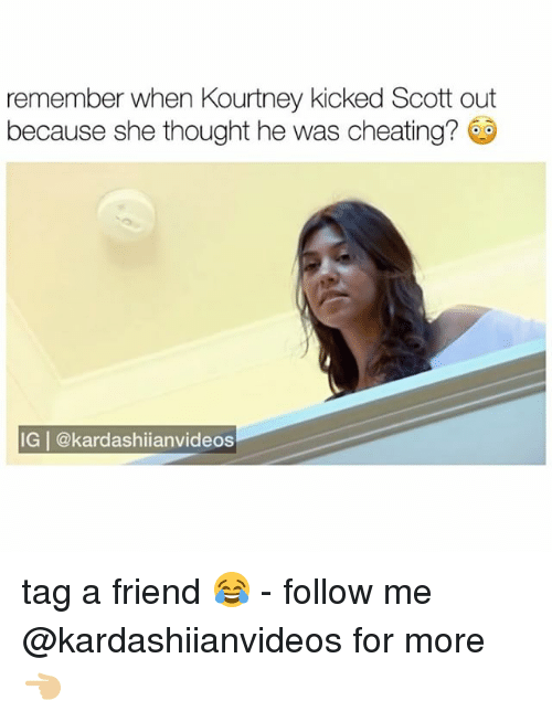 Cheating, Memes, and Thought: remember when Kourtney kicked Scott out  because she thought he was cheating?  IG | @kardashiianvideos tag a friend 😂 - follow me @kardashiianvideos for more 👈🏼