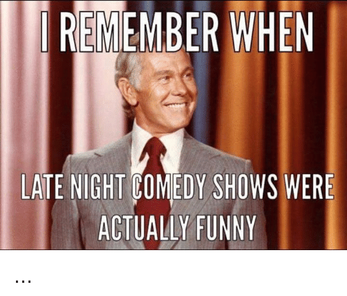 Funny, Memes, and Comedy: REMEMBER WHEN  LATE NIGHT COMEDY SHOWS WERE  ACTUALLY FUNNY ...