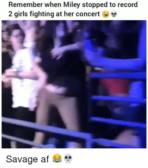 Af, Funny, and Girls: Remember when Miley stopped to record  2 girls fighting at her concert - > Savage af 😂💀