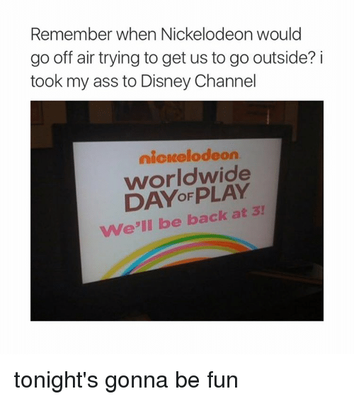 Disney Channel: Remember when Nickelodeon would  go off air trying to get us to go outside? i  took my ass to Disney Channel  nickelodeon  worldwide  We'll be back at 3! tonight's gonna be fun