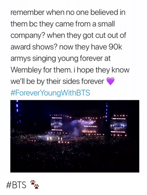 Armys: remember when no one believed in  them bc they came from a small  company? when they got cut out of  award shows? now they have 90k  armys singing young forever at  Wembley for them. i hope they know  we'll be by their sides forever  #BTS 🐾