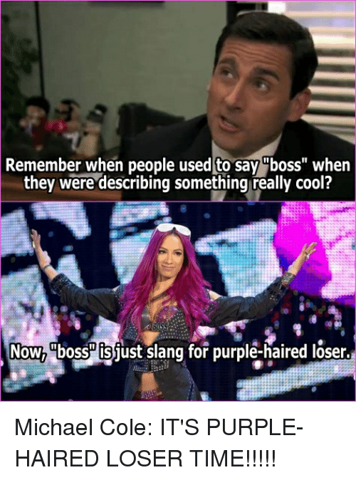 """michael cole: Remember when people used to say """"boss"""" when  they were describing something really cool?  Now, bOss Is just slang for purple-haired loser."""
