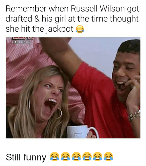 Russell Wilson: Remember when Russell Wilson got  drafted & his girl at the time thought  she hit the jackpot e  5% Still funny 😂😂😂😂😂😂