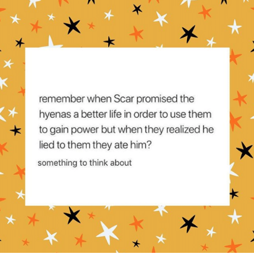 better life: remember when Scar promised the  hyenas a better life in order to use them  to gain power but when they realized he  lied to them they ate him?  something to think about