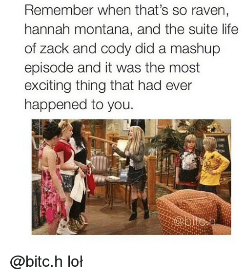Hannah Montana: Remember when that's so raven,  hannah montana, and the suite life  of Zack and cody did a mashup  episode and it was the most  exciting thing that had ever  happened to you. @bitc.h loł