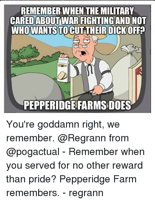 Memes, Military, and 🤖: REMEMBER WHEN THE MILITARY  CAREDABOUTWARFIGHTING ANDINOT  WHO TO CUT THEIRDICKOFF  WANTS  PEPPERIDGE FARMS DOES You're goddamn right, we remember. @Regrann from @pogactual - Remember when you served for no other reward than pride? Pepperidge Farm remembers. - regrann