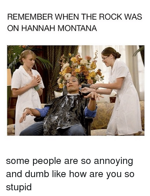 Hannah Montana: REMEMBER WHEN THE ROCK WAS  ON HANNAH MONTANA some people are so annoying and dumb like how are you so stupid