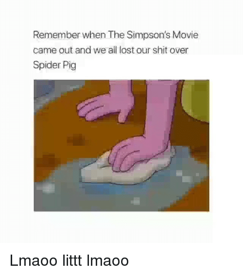 Funny, Shit, and The Simpsons: Remember when The Simpson's Movie  came out and we ail lost our shit over  Spider Pig Lmaoo littt lmaoo
