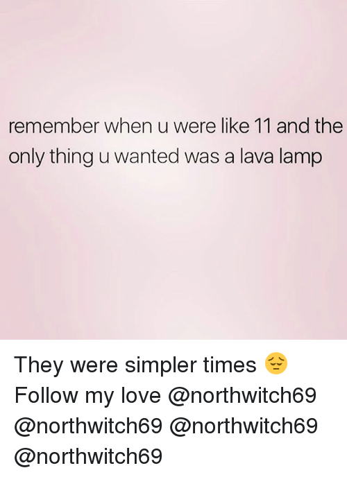 lava lamp: remember when u were like 11 and the  only thing u wanted was a lava lamp They were simpler times 😔 Follow my love @northwitch69 @northwitch69 @northwitch69 @northwitch69