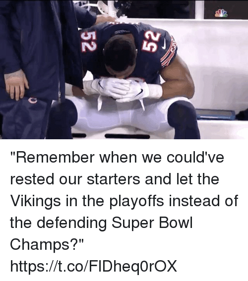 """champs: """"Remember when we could've rested our starters and let the Vikings in the playoffs instead of the defending Super Bowl Champs?"""" https://t.co/FlDheq0rOX"""