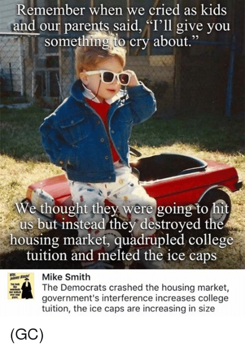 Quadrupled: Remember when we cried as kids  and our parents said, 'I'll give you  something to cry about  We thought they were going to hit  us but instead they destroyed the  housing market, quadrupled college  tuition and melted the ice caps  Mike Smith  The Democrats crashed the housing market  government's interference increases college  tuition, the ice caps are increasing in size (GC)